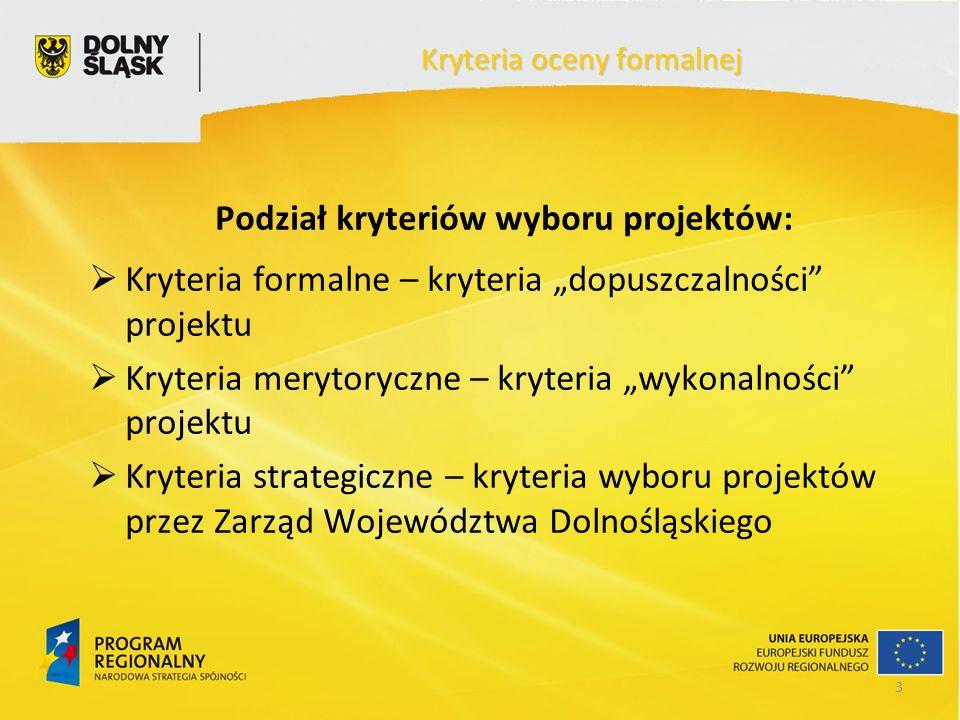 3 Kryteria oceny formalnej Podział kryteriów wyboru projektów: Kryteria formalne – kryteria dopuszczalności projektu Kryteria merytoryczne – kryteria wykonalności projektu Kryteria strategiczne – kryteria wyboru projektów przez Zarząd Województwa Dolnośląskiego