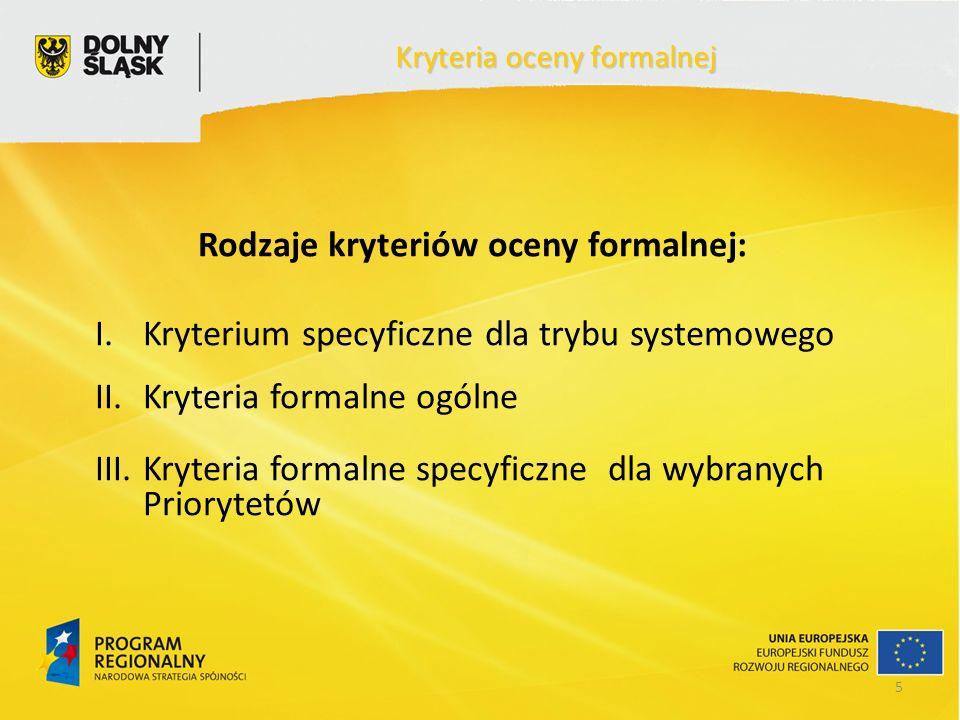 5 Rodzaje kryteriów oceny formalnej: I.Kryterium specyficzne dla trybu systemowego II.Kryteria formalne ogólne III.Kryteria formalne specyficzne dla wybranych Priorytetów Kryteria oceny formalnej
