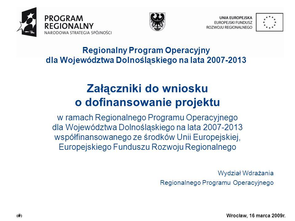 Urząd Marszałkowski Województwa Dolnośląskiego Wrocław, 16 marca 2009r. 1 Załączniki do wniosku o dofinansowanie projektu w ramach Regionalnego Progra