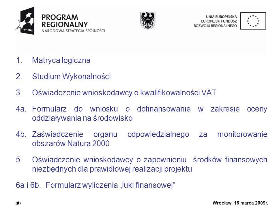 Urząd Marszałkowski Województwa Dolnośląskiego Wrocław, 16 marca 2009r. 2 1.Matryca logiczna 2.Studium Wykonalności 3.Oświadczenie wnioskodawcy o kwal