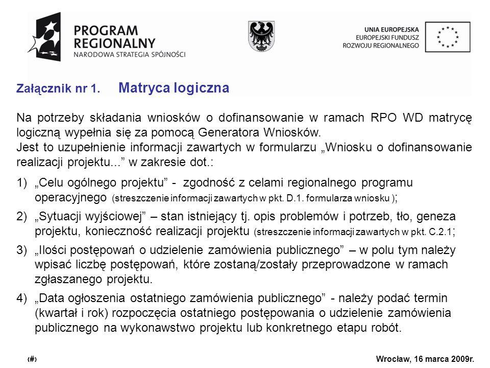 Urząd Marszałkowski Województwa Dolnośląskiego Wrocław, 16 marca 2009r. 6 Załącznik nr 1. Matryca logiczna Na potrzeby składania wniosków o dofinansow
