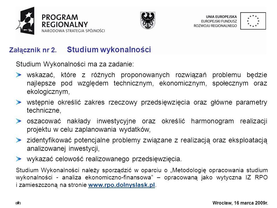 Urząd Marszałkowski Województwa Dolnośląskiego Wrocław, 16 marca 2009r. 7 Załącznik nr 2. Studium wykonalności Studium Wykonalności ma za zadanie: wsk