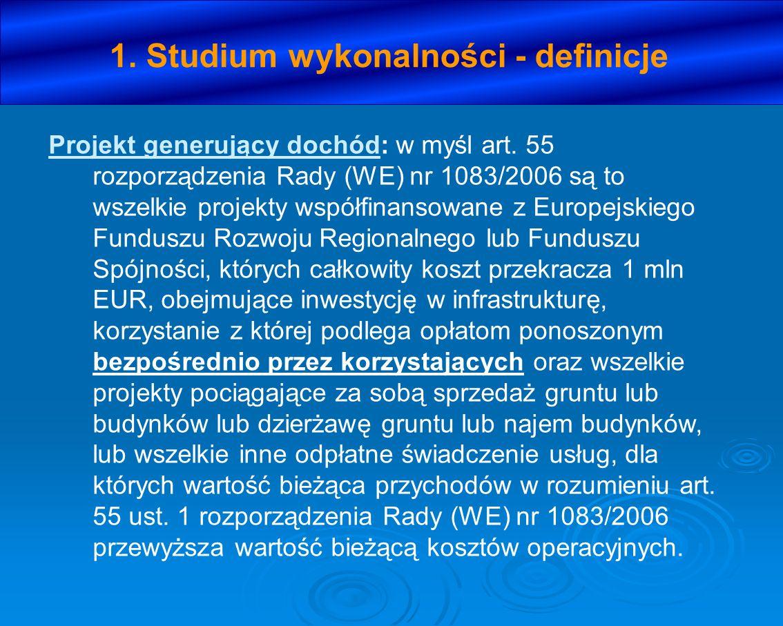 1. Studium wykonalności - definicje Projekt generujący dochód: w myśl art. 55 rozporządzenia Rady (WE) nr 1083/2006 są to wszelkie projekty współfinan