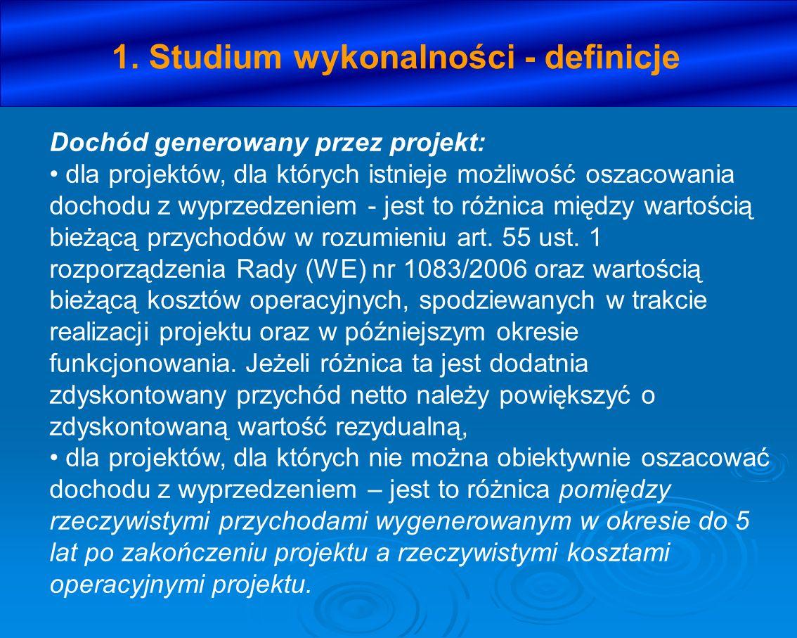 1. Studium wykonalności - definicje Dochód generowany przez projekt: dla projektów, dla których istnieje możliwość oszacowania dochodu z wyprzedzeniem