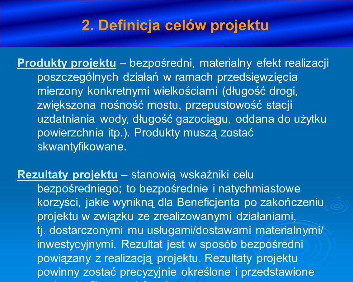 2. Definicja celów projektu Produkty projektu – bezpośredni, materialny efekt realizacji poszczególnych działań w ramach przedsięwzięcia mierzony konk
