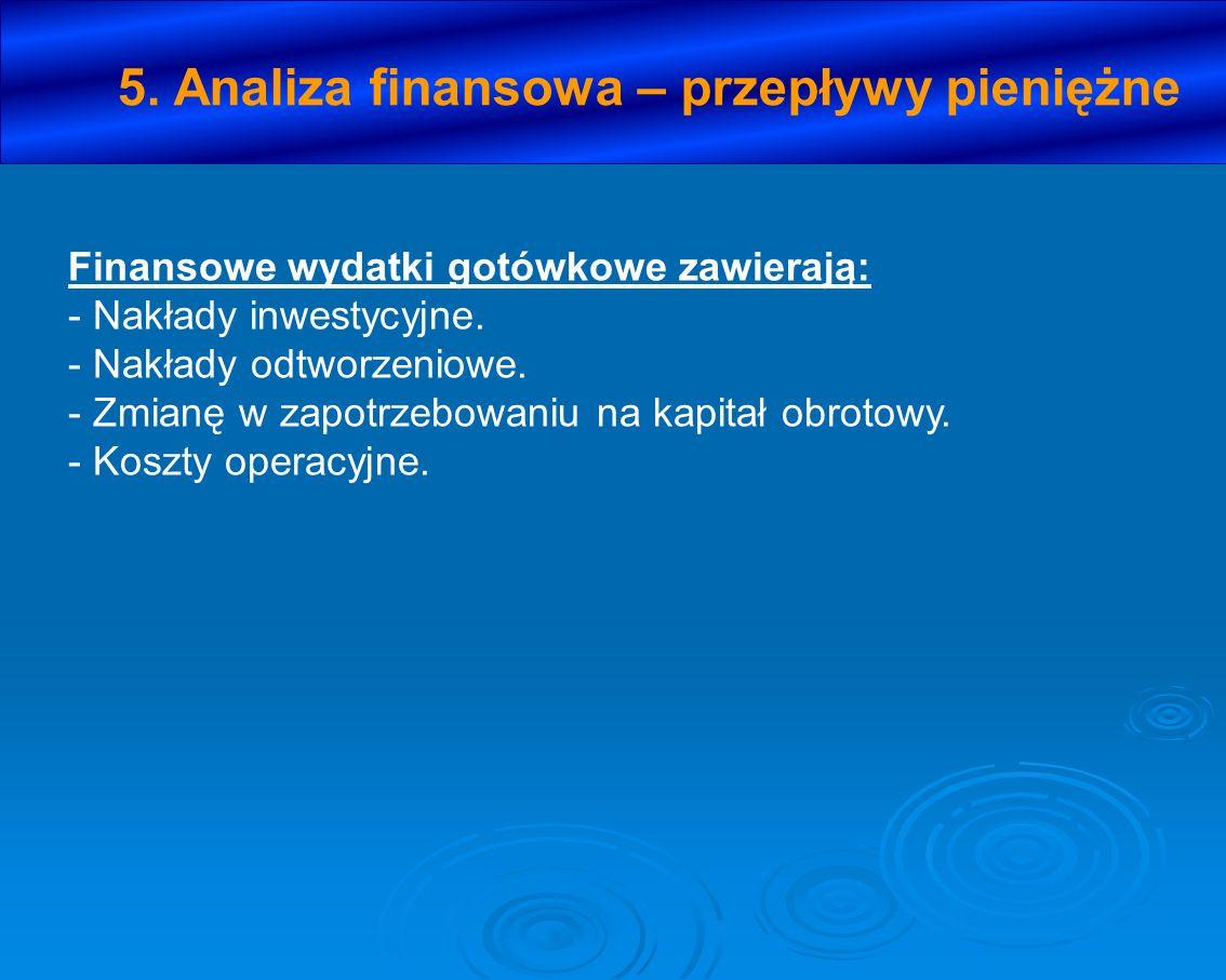 5. Analiza finansowa – przepływy pieniężne Finansowe wydatki gotówkowe zawierają: - Nakłady inwestycyjne. - Nakłady odtworzeniowe. - Zmianę w zapotrze