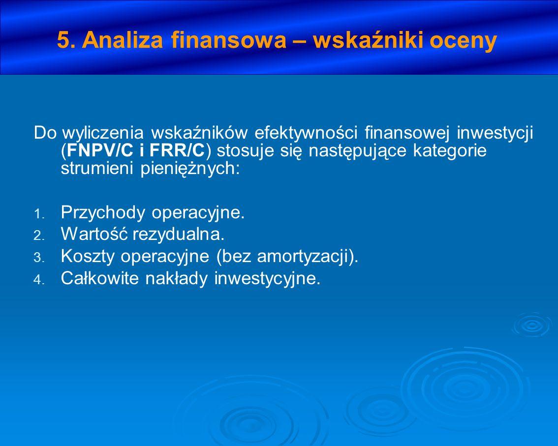 5. Analiza finansowa – wskaźniki oceny Do wyliczenia wskaźników efektywności finansowej inwestycji (FNPV/C i FRR/C) stosuje się następujące kategorie