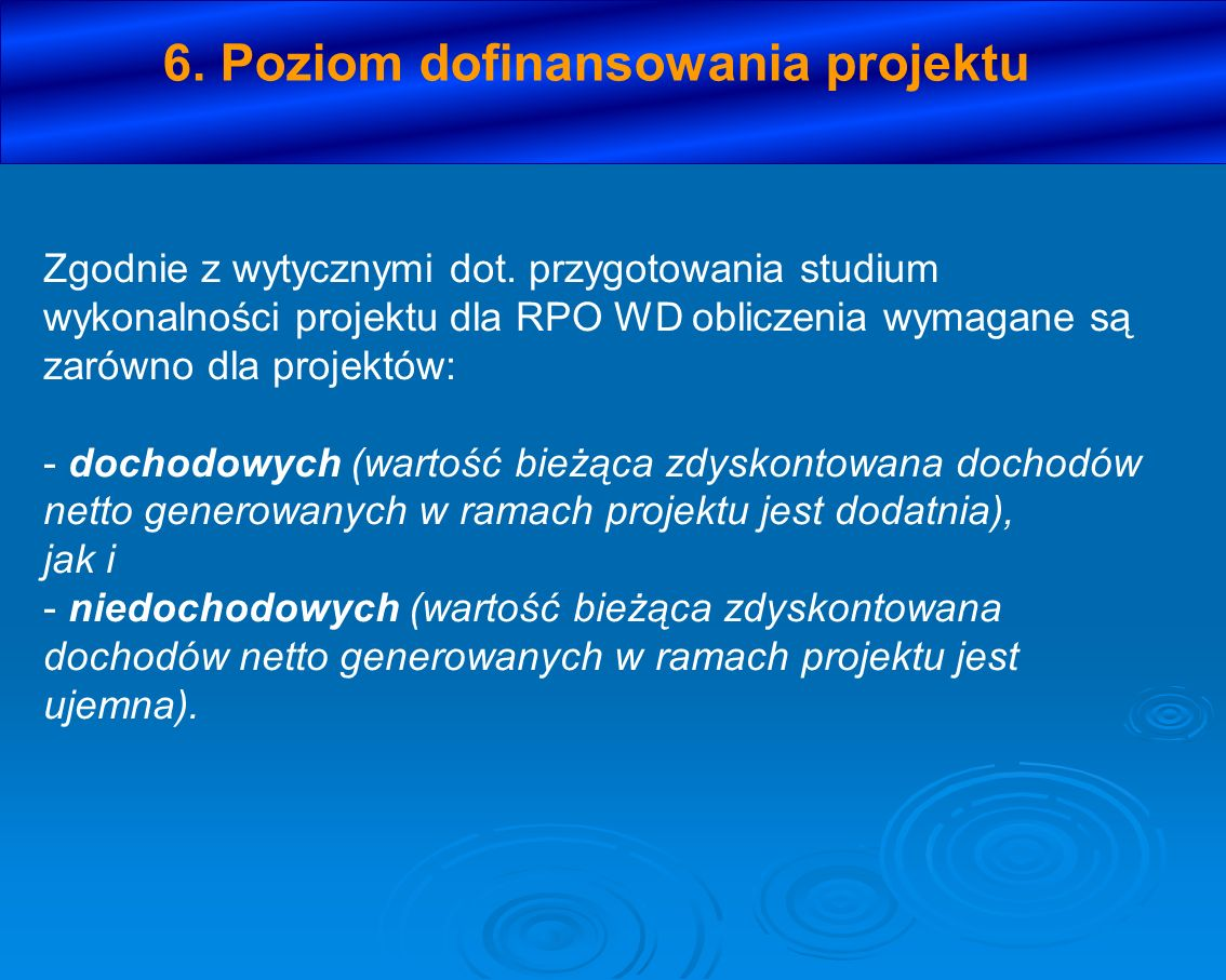 6. Poziom dofinansowania projektu Zgodnie z wytycznymi dot. przygotowania studium wykonalności projektu dla RPO WD obliczenia wymagane są zarówno dla