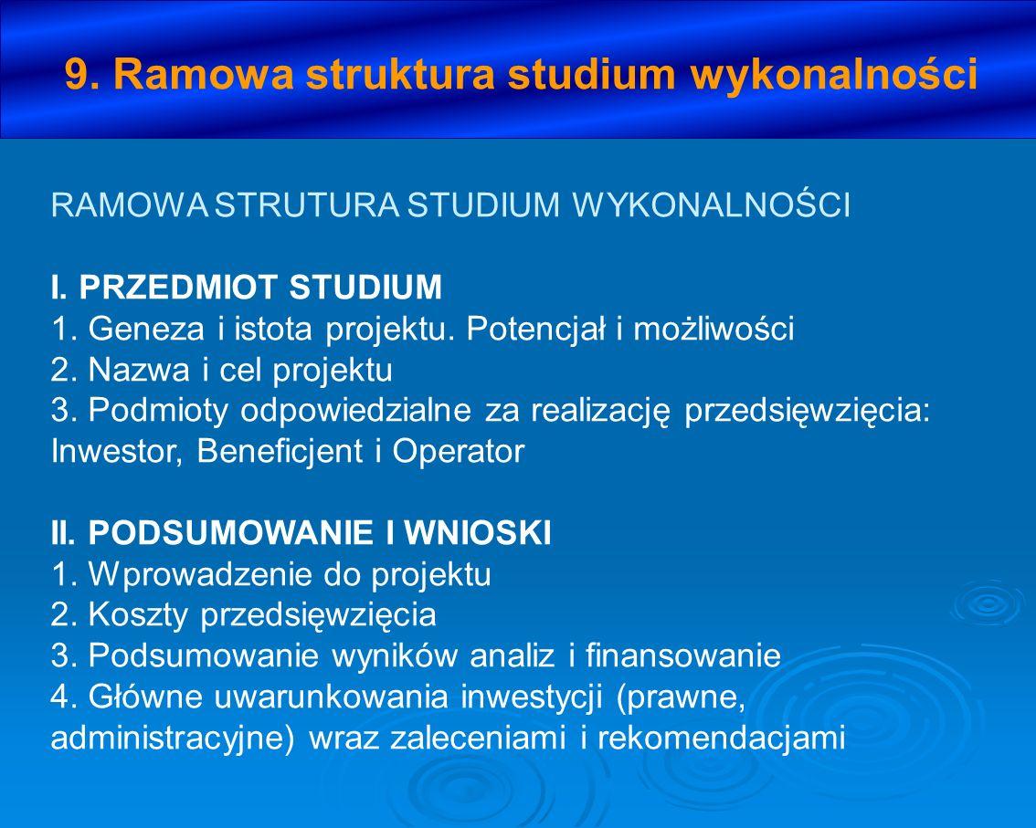 9. Ramowa struktura studium wykonalności RAMOWA STRUTURA STUDIUM WYKONALNOŚCI I. PRZEDMIOT STUDIUM 1. Geneza i istota projektu. Potencjał i możliwości