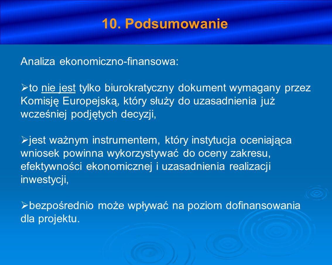 10. Podsumowanie Analiza ekonomiczno-finansowa: to nie jest tylko biurokratyczny dokument wymagany przez Komisję Europejską, który służy do uzasadnien