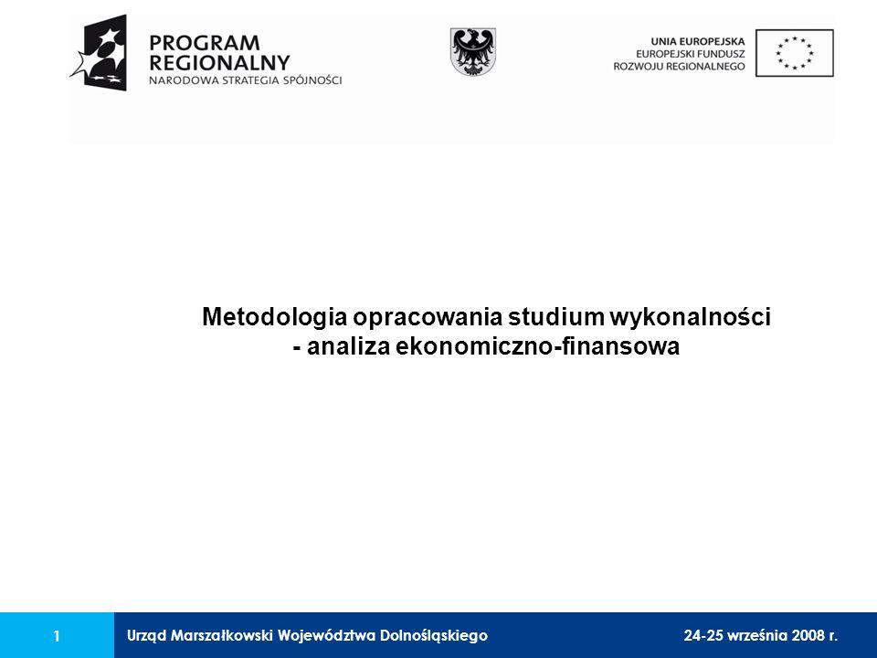 Urząd Marszałkowski Województwa Dolnośląskiego24-25 września 2008 r. 1 Metodologia opracowania studium wykonalności - analiza ekonomiczno-finansowa