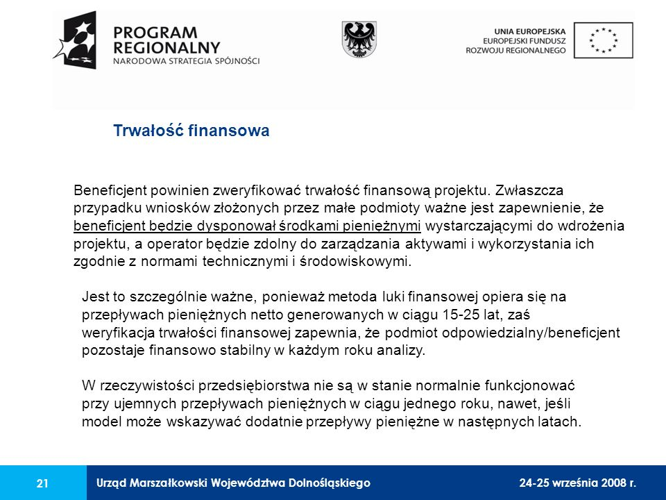 Urząd Marszałkowski Województwa Dolnośląskiego24-25 września 2008 r. 21 Beneficjent powinien zweryfikować trwałość finansową projektu. Zwłaszcza przyp