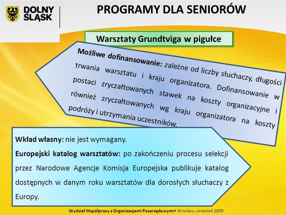 PROGRAMY DLA SENIORÓW Wydział Współpracy z Organizacjami Pozarządowymi Wrocław, wrzesień 2009 Warsztaty Grundtviga w pigułce Możliwe dofinansowanie: zależne od liczby słuchaczy, długości trwania warsztatu i kraju organizatora.
