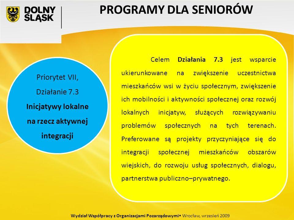 PROGRAMY DLA SENIORÓW Wydział Współpracy z Organizacjami Pozarządowymi Wrocław, wrzesień 2009 Priorytet VII, Działanie 7.3 Inicjatywy lokalne na rzecz aktywnej integracji Celem Działania 7.3 jest wsparcie ukierunkowane na zwiększenie uczestnictwa mieszkańców wsi w życiu społecznym, zwiększenie ich mobilności i aktywności społecznej oraz rozwój lokalnych inicjatyw, służących rozwiązywaniu problemów społecznych na tych terenach.