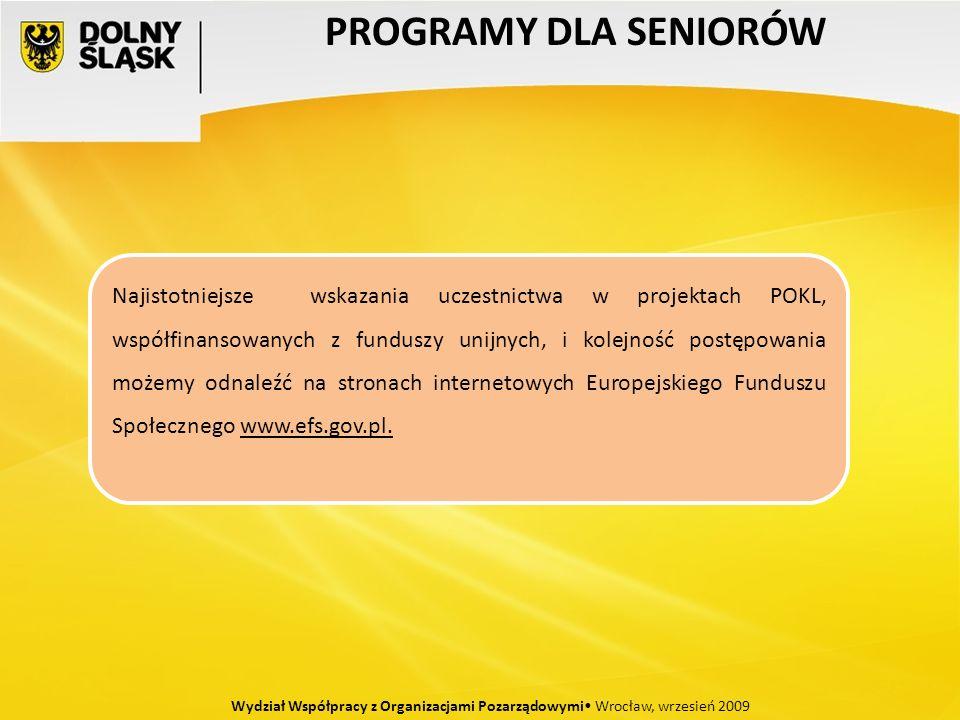 PROGRAMY DLA SENIORÓW Wydział Współpracy z Organizacjami Pozarządowymi Wrocław, wrzesień 2009 Najistotniejsze wskazania uczestnictwa w projektach POKL, współfinansowanych z funduszy unijnych, i kolejność postępowania możemy odnaleźć na stronach internetowych Europejskiego Funduszu Społecznego www.efs.gov.pl.