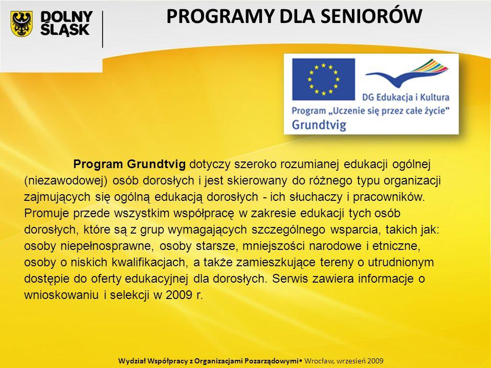 PROGRAMY DLA SENIORÓW Wydział Współpracy z Organizacjami Pozarządowymi Wrocław, wrzesień 2009 Program Grundtvig dotyczy szeroko rozumianej edukacji ogólnej (niezawodowej) osób dorosłych i jest skierowany do różnego typu organizacji zajmujących się ogólną edukacją dorosłych - ich słuchaczy i pracowników.