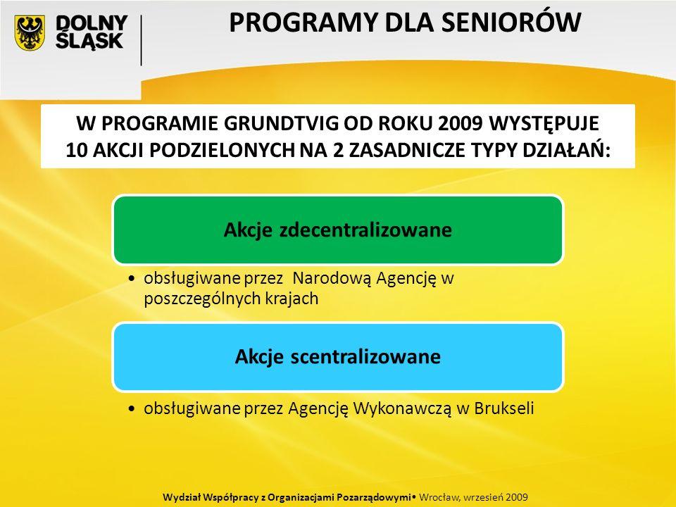 PROGRAMY DLA SENIORÓW Wydział Współpracy z Organizacjami Pozarządowymi Wrocław, wrzesień 2009 W PROGRAMIE GRUNDTVIG OD ROKU 2009 WYSTĘPUJE 10 AKCJI PODZIELONYCH NA 2 ZASADNICZE TYPY DZIAŁAŃ: Akcje zdecentralizowane obsługiwane przez Narodową Agencję w poszczególnych krajach Akcje scentralizowane obsługiwane przez Agencję Wykonawczą w Brukseli