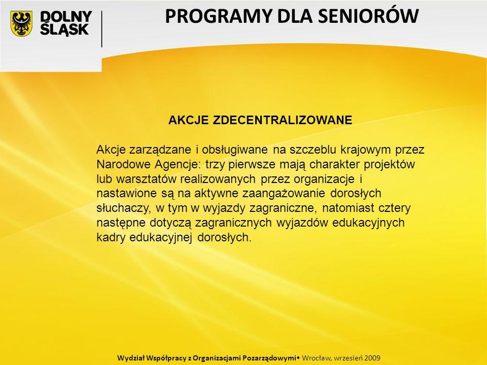 PROGRAMY DLA SENIORÓW Wydział Współpracy z Organizacjami Pozarządowymi Wrocław, wrzesień 2009 AKCJE ZDECENTRALIZOWANE Akcje zarządzane i obsługiwane na szczeblu krajowym przez Narodowe Agencje: trzy pierwsze mają charakter projektów lub warsztatów realizowanych przez organizacje i nastawione są na aktywne zaangażowanie dorosłych słuchaczy, w tym w wyjazdy zagraniczne, natomiast cztery następne dotyczą zagranicznych wyjazdów edukacyjnych kadry edukacyjnej dorosłych.