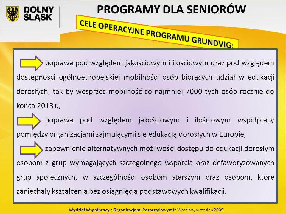 PROGRAMY DLA SENIORÓW Wydział Współpracy z Organizacjami Pozarządowymi Wrocław, wrzesień 2009 poprawa pod względem jakościowym i ilościowym oraz pod względem dostępności ogólnoeuropejskiej mobilności osób biorących udział w edukacji dorosłych, tak by wesprzeć mobilność co najmniej 7000 tych osób rocznie do końca 2013 r., poprawa pod względem jakościowym i ilościowym współpracy pomiędzy organizacjami zajmującymi się edukacją dorosłych w Europie, zapewnienie alternatywnych możliwości dostępu do edukacji dorosłym osobom z grup wymagających szczególnego wsparcia oraz defaworyzowanych grup społecznych, w szczególności osobom starszym oraz osobom, które zaniechały kształcenia bez osiągnięcia podstawowych kwalifikacji.