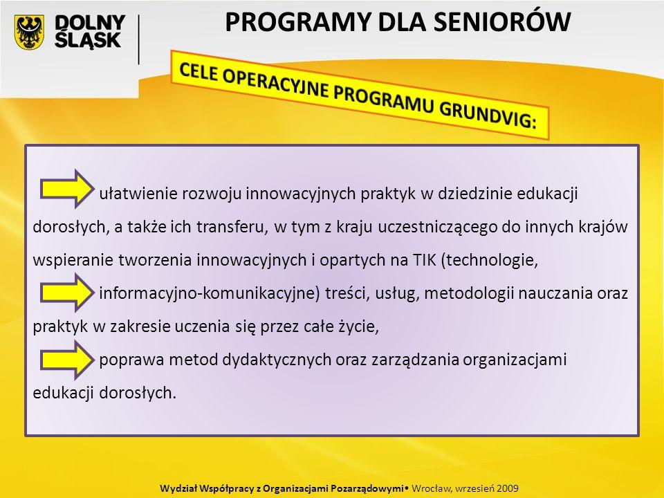 PROGRAMY DLA SENIORÓW Wydział Współpracy z Organizacjami Pozarządowymi Wrocław, wrzesień 2009 ułatwienie rozwoju innowacyjnych praktyk w dziedzinie edukacji dorosłych, a także ich transferu, w tym z kraju uczestniczącego do innych krajów wspieranie tworzenia innowacyjnych i opartych na TIK (technologie, informacyjno-komunikacyjne) treści, usług, metodologii nauczania oraz praktyk w zakresie uczenia się przez całe życie, poprawa metod dydaktycznych oraz zarządzania organizacjami edukacji dorosłych.