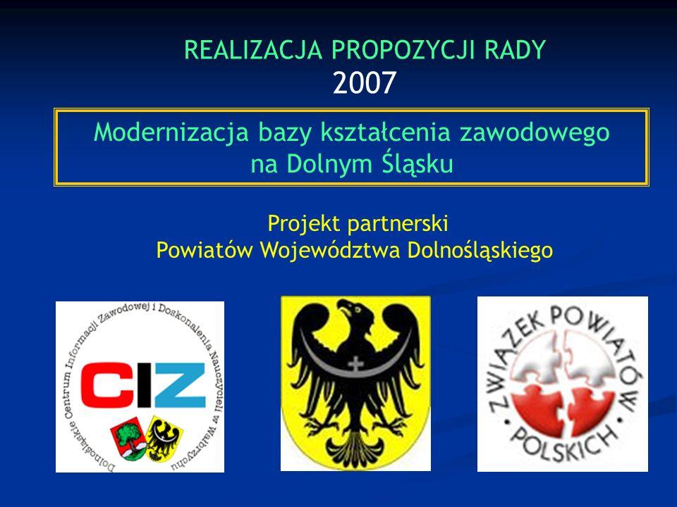 Modernizacja bazy kształcenia zawodowego na Dolnym Śląsku Projekt partnerski Powiatów Województwa Dolnośląskiego REALIZACJA PROPOZYCJI RADY 2007