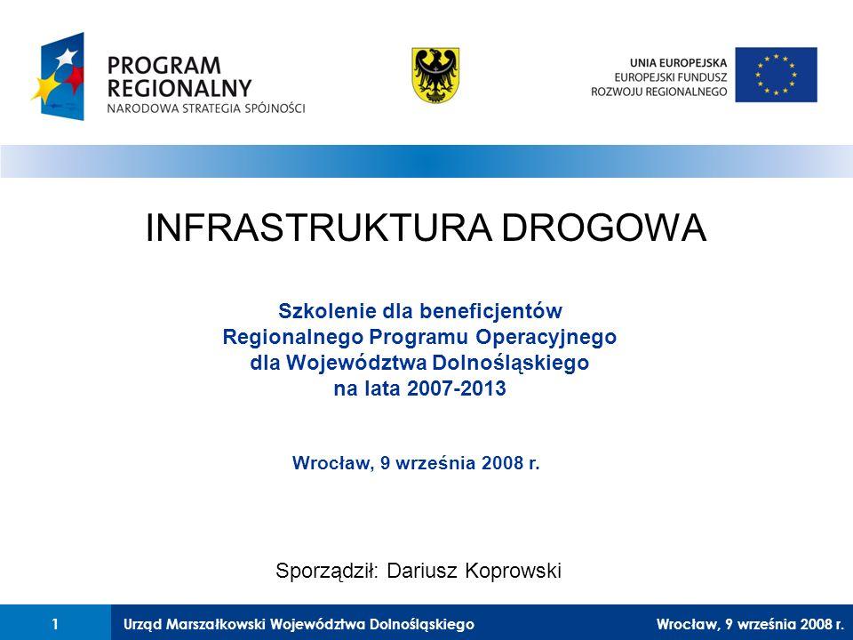 Urząd Marszałkowski Województwa Dolnośląskiego27 lutego 2008 r.1 INFRASTRUKTURA DROGOWA Szkolenie dla beneficjentów Regionalnego Programu Operacyjnego dla Województwa Dolnośląskiego na lata 2007-2013 Sporządził: Dariusz Koprowski Wrocław, 9 września 2008 r.