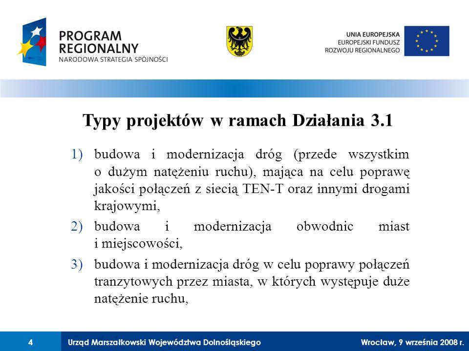 Urząd Marszałkowski Województwa Dolnośląskiego27 lutego 2008 r.4 1)budowa i modernizacja dróg (przede wszystkim o dużym natężeniu ruchu), mająca na celu poprawę jakości połączeń z siecią TEN-T oraz innymi drogami krajowymi, 2)budowa i modernizacja obwodnic miast i miejscowości, 3)budowa i modernizacja dróg w celu poprawy połączeń tranzytowych przez miasta, w których występuje duże natężenie ruchu, Typy projektów w ramach Działania 3.1 4Wrocław, 9 września 2008 r.