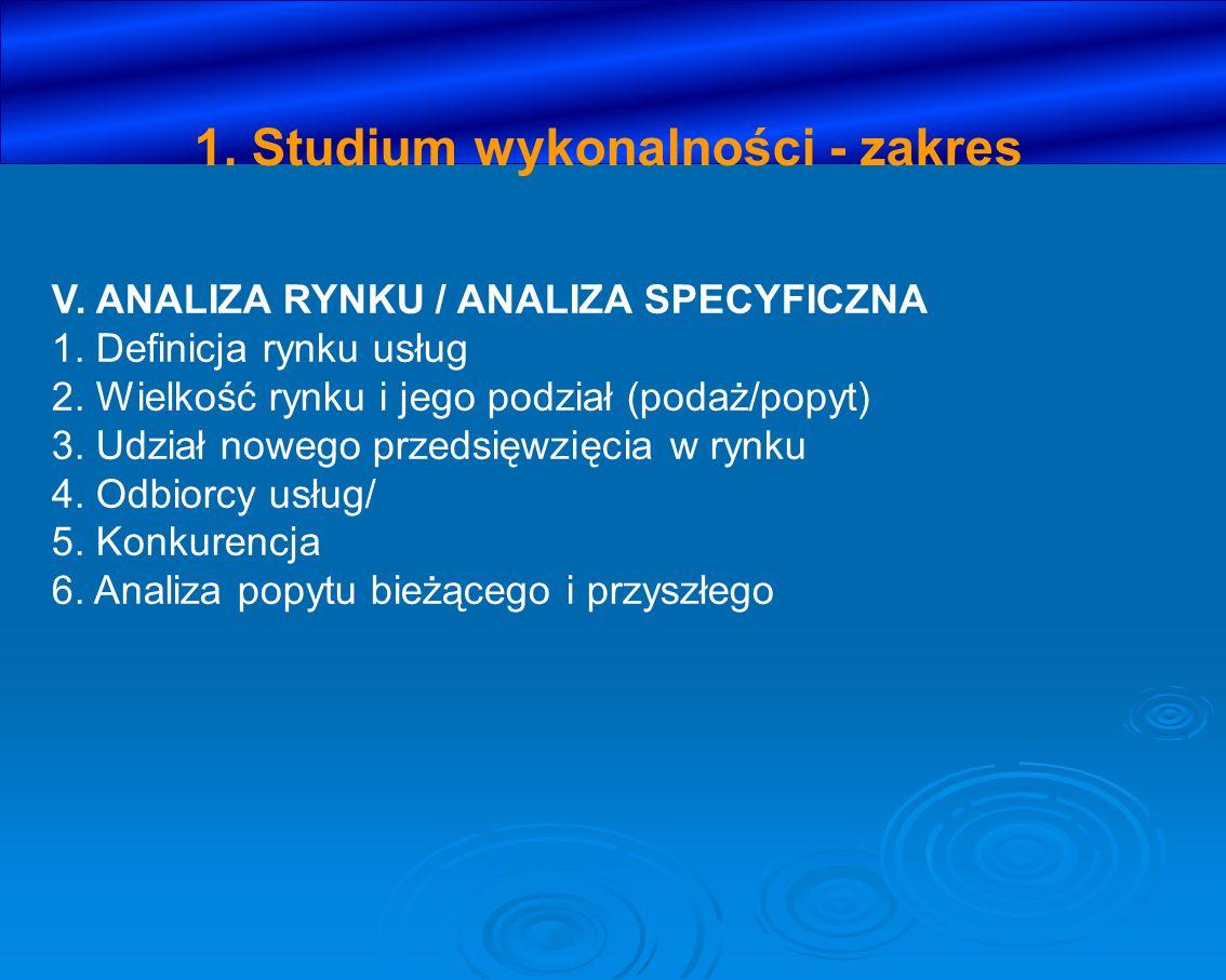 1. Studium wykonalności - zakres V. ANALIZA RYNKU / ANALIZA SPECYFICZNA 1. Definicja rynku usług 2. Wielkość rynku i jego podział (podaż/popyt) 3. Udz