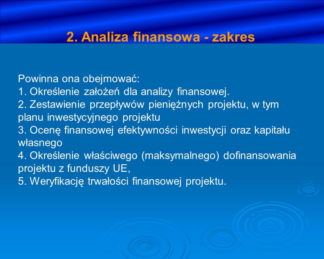 2. Analiza finansowa - zakres Powinna ona obejmować: 1. Określenie założeń dla analizy finansowej. 2. Zestawienie przepływów pieniężnych projektu, w t