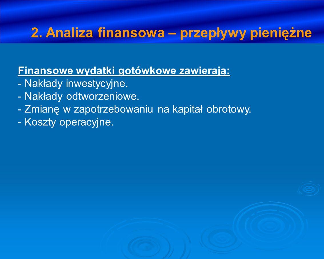 2. Analiza finansowa – przepływy pieniężne Finansowe wydatki gotówkowe zawierają: - Nakłady inwestycyjne. - Nakłady odtworzeniowe. - Zmianę w zapotrze