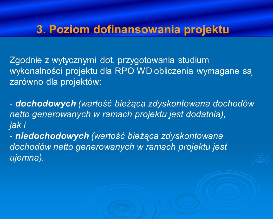 3. Poziom dofinansowania projektu Zgodnie z wytycznymi dot. przygotowania studium wykonalności projektu dla RPO WD obliczenia wymagane są zarówno dla