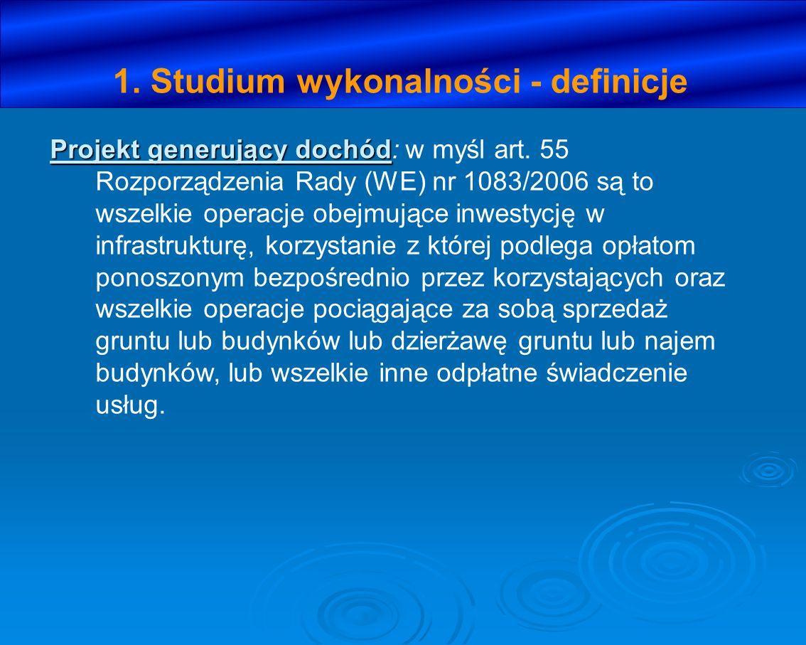 1. Studium wykonalności - definicje Projekt generujący dochód Projekt generujący dochód: w myśl art. 55 Rozporządzenia Rady (WE) nr 1083/2006 są to ws
