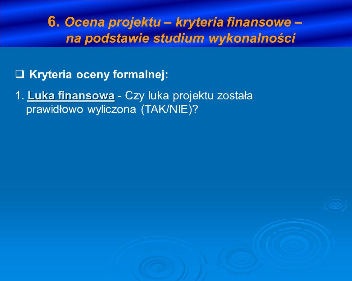 6. Ocena projektu – kryteria finansowe – na podstawie studium wykonalności Kryteria oceny formalnej: Luka finansowa 1. Luka finansowa - Czy luka proje