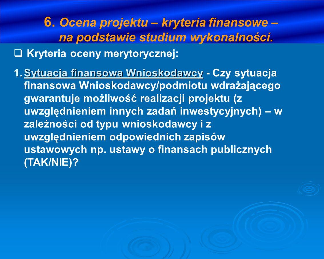 6. Ocena projektu – kryteria finansowe – na podstawie studium wykonalności. Kryteria oceny merytorycznej: 1.Sytuacja finansowa Wnioskodawcy 1.Sytuacja