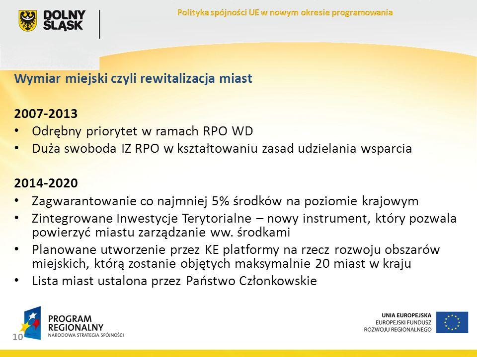 10 Wymiar miejski czyli rewitalizacja miast 2007-2013 Odrębny priorytet w ramach RPO WD Duża swoboda IZ RPO w kształtowaniu zasad udzielania wsparcia 2014-2020 Zagwarantowanie co najmniej 5% środków na poziomie krajowym Zintegrowane Inwestycje Terytorialne – nowy instrument, który pozwala powierzyć miastu zarządzanie ww.