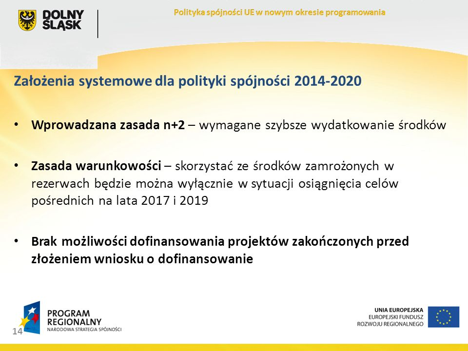 14 Założenia systemowe dla polityki spójności 2014-2020 Wprowadzana zasada n+2 – wymagane szybsze wydatkowanie środków Zasada warunkowości – skorzystać ze środków zamrożonych w rezerwach będzie można wyłącznie w sytuacji osiągnięcia celów pośrednich na lata 2017 i 2019 Brak możliwości dofinansowania projektów zakończonych przed złożeniem wniosku o dofinansowanie