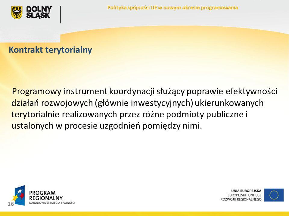 16 Kontrakt terytorialny Programowy instrument koordynacji służący poprawie efektywności działań rozwojowych (głównie inwestycyjnych) ukierunkowanych terytorialnie realizowanych przez różne podmioty publiczne i ustalonych w procesie uzgodnień pomiędzy nimi.
