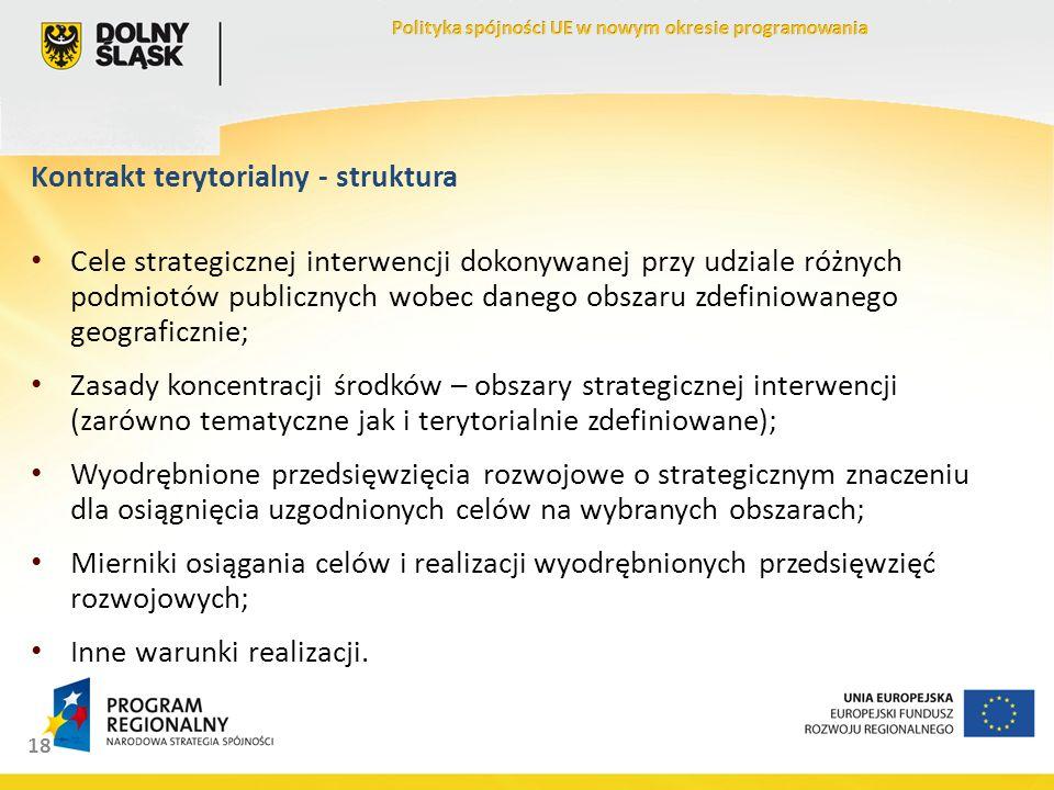 18 Kontrakt terytorialny - struktura Cele strategicznej interwencji dokonywanej przy udziale różnych podmiotów publicznych wobec danego obszaru zdefiniowanego geograficznie; Zasady koncentracji środków – obszary strategicznej interwencji (zarówno tematyczne jak i terytorialnie zdefiniowane); Wyodrębnione przedsięwzięcia rozwojowe o strategicznym znaczeniu dla osiągnięcia uzgodnionych celów na wybranych obszarach; Mierniki osiągania celów i realizacji wyodrębnionych przedsięwzięć rozwojowych; Inne warunki realizacji.