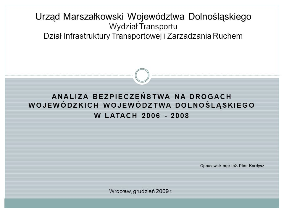 ANALIZA BEZPIECZEŃSTWA NA DROGACH WOJEWÓDZKICH WOJEWÓDZTWA DOLNOŚLĄSKIEGO W LATACH 2006 - 2008 Urząd Marszałkowski Województwa Dolnośląskiego Wydział Transportu Dział Infrastruktury Transportowej i Zarządzania Ruchem Opracował: mgr inż.