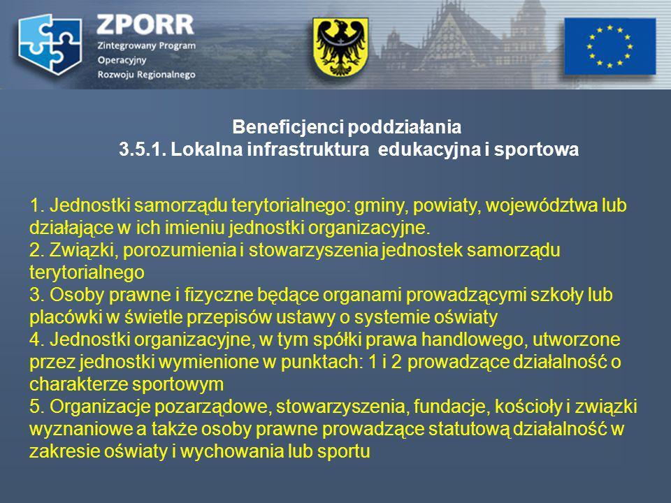 Beneficjenci poddziałania 3.5.1. Lokalna infrastruktura edukacyjna i sportowa 1. Jednostki samorządu terytorialnego: gminy, powiaty, województwa lub d