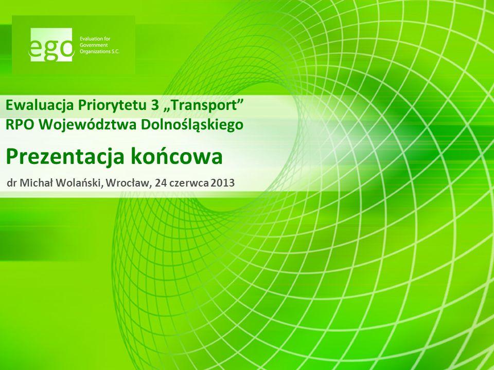 Ewaluacja Priorytetu 3 Transport RPO Województwa Dolnośląskiego Prezentacja końcowa dr Michał Wolański, Wrocław, 24 czerwca 2013