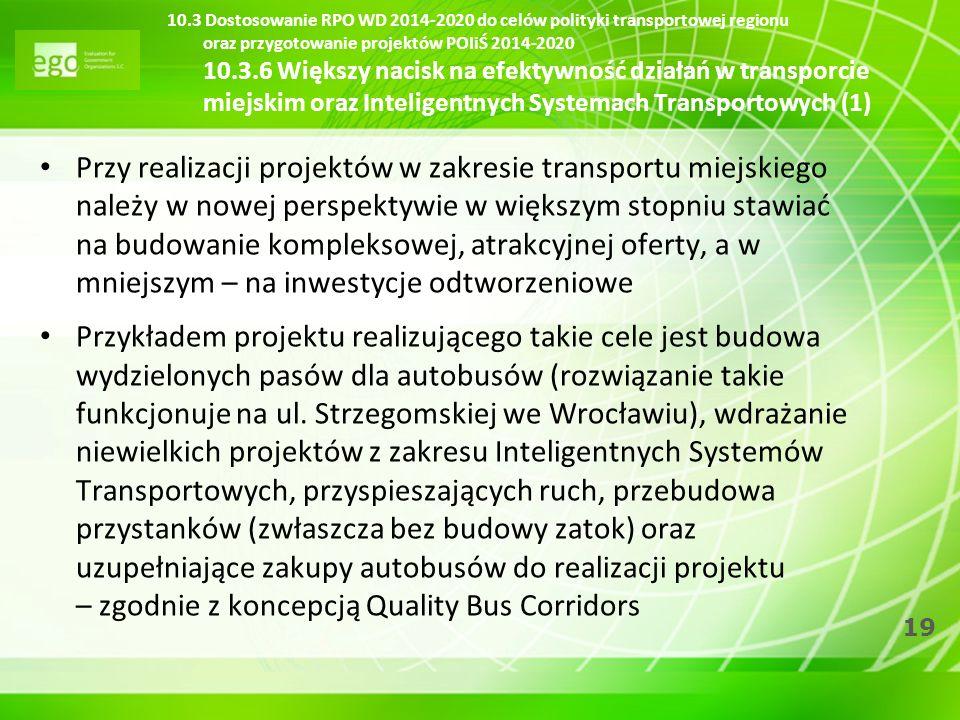 19 10.3 Dostosowanie RPO WD 2014-2020 do celów polityki transportowej regionu oraz przygotowanie projektów POIiŚ 2014-2020 10.3.6 Większy nacisk na ef