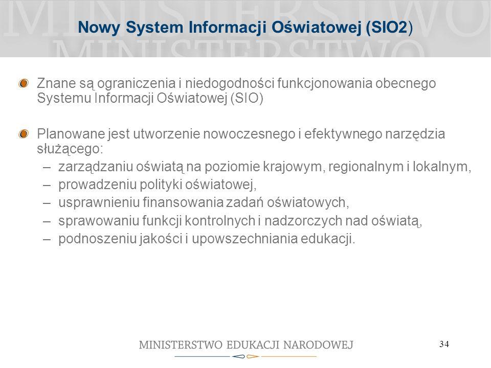 34 Nowy System Informacji Oświatowej (SIO2) Znane są ograniczenia i niedogodności funkcjonowania obecnego Systemu Informacji Oświatowej (SIO) Planowane jest utworzenie nowoczesnego i efektywnego narzędzia służącego: –zarządzaniu oświatą na poziomie krajowym, regionalnym i lokalnym, –prowadzeniu polityki oświatowej, –usprawnieniu finansowania zadań oświatowych, –sprawowaniu funkcji kontrolnych i nadzorczych nad oświatą, –podnoszeniu jakości i upowszechniania edukacji.