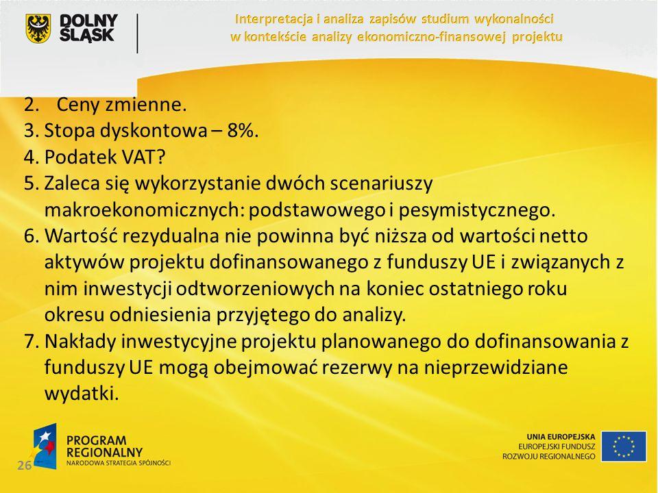 2.Ceny zmienne. 3.Stopa dyskontowa – 8%. 4.Podatek VAT? 5.Zaleca się wykorzystanie dwóch scenariuszy makroekonomicznych: podstawowego i pesymistyczneg