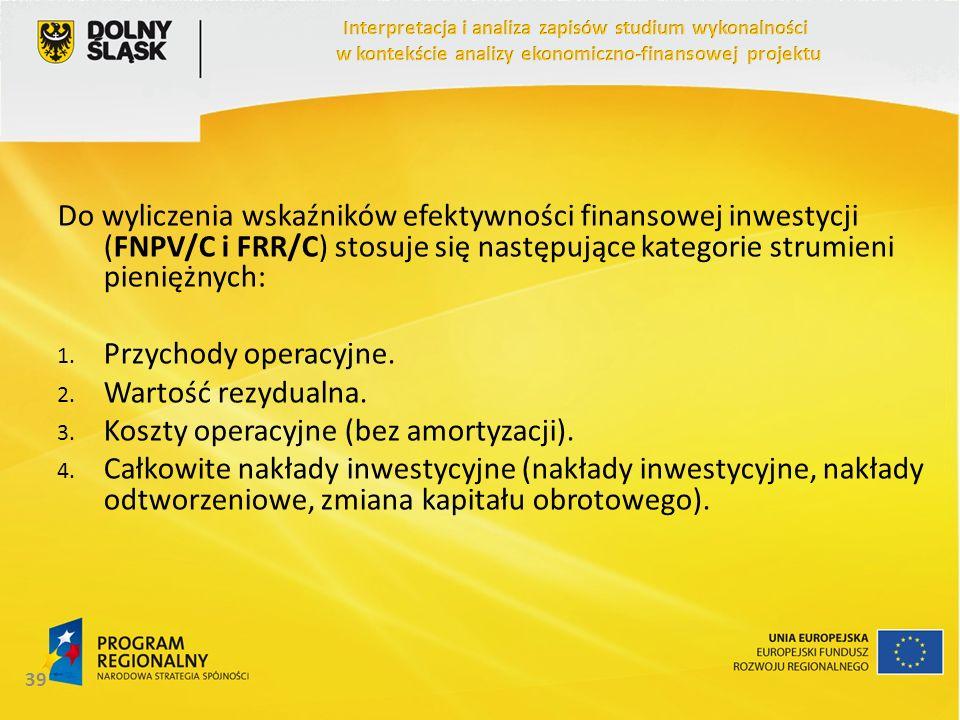 Do wyliczenia wskaźników efektywności finansowej inwestycji (FNPV/C i FRR/C) stosuje się następujące kategorie strumieni pieniężnych: 1. Przychody ope