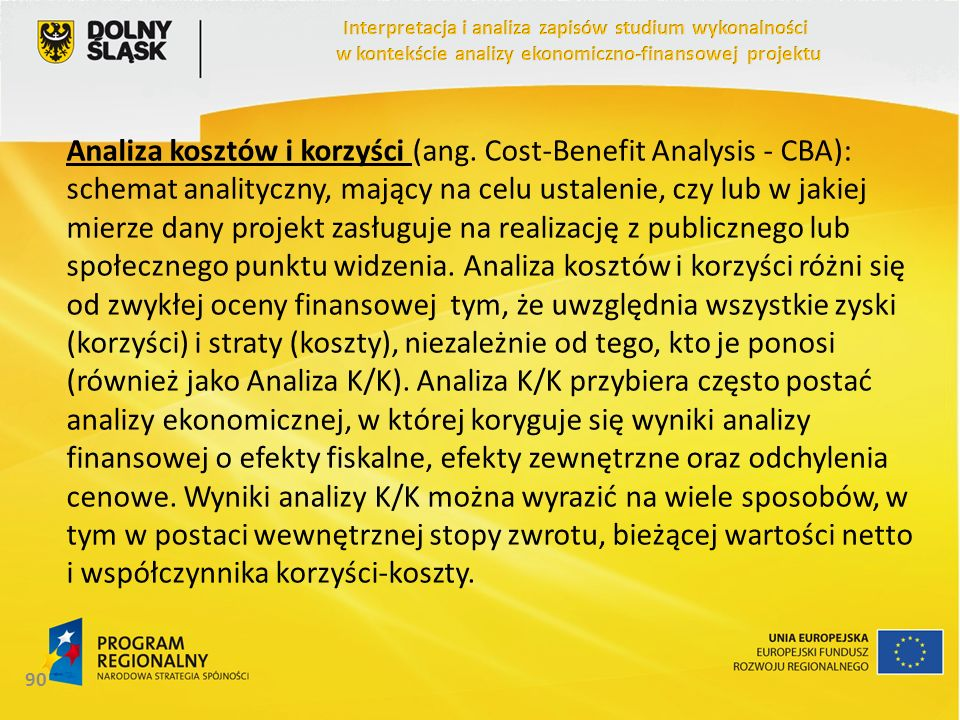 Analiza kosztów i korzyści (ang. Cost-Benefit Analysis - CBA): schemat analityczny, mający na celu ustalenie, czy lub w jakiej mierze dany projekt zas