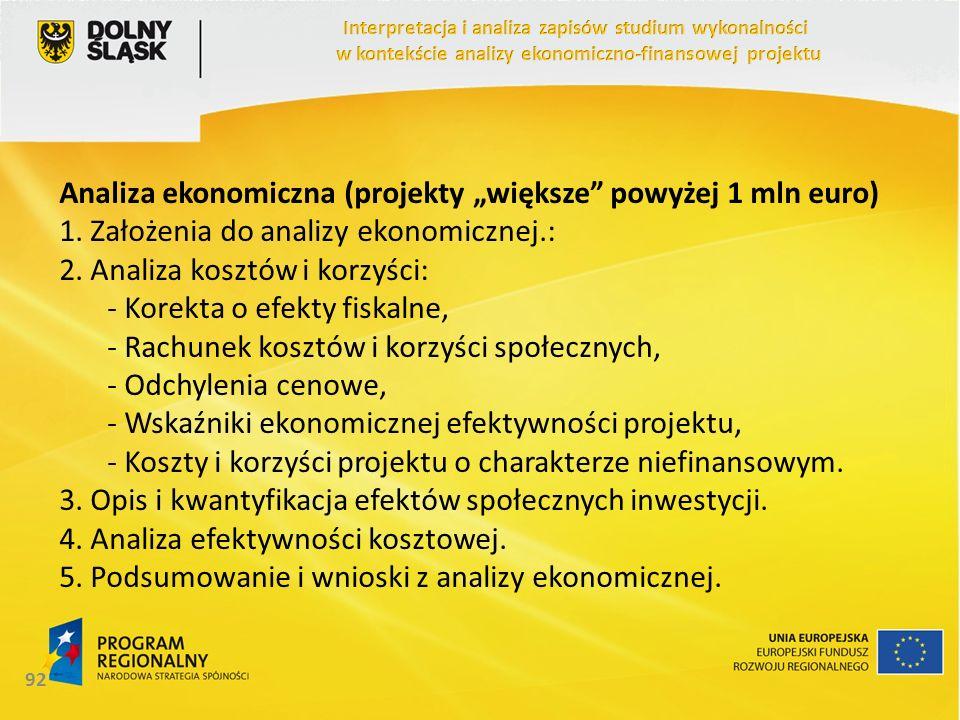 Analiza ekonomiczna (projekty większe powyżej 1 mln euro) 1. Założenia do analizy ekonomicznej.: 2. Analiza kosztów i korzyści: - Korekta o efekty fis
