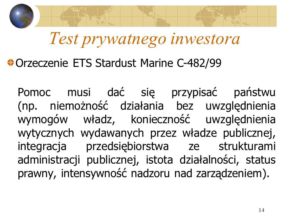 14 Test prywatnego inwestora Pomoc musi dać się przypisać państwu (np. niemożność działania bez uwzględnienia wymogów władz, konieczność uwzględnienia