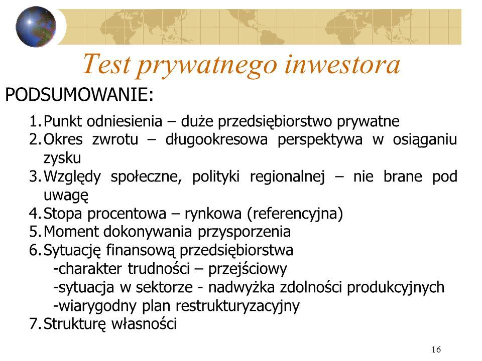 16 Test prywatnego inwestora 1.Punkt odniesienia – duże przedsiębiorstwo prywatne 2.Okres zwrotu – długookresowa perspektywa w osiąganiu zysku 3.Wzglę