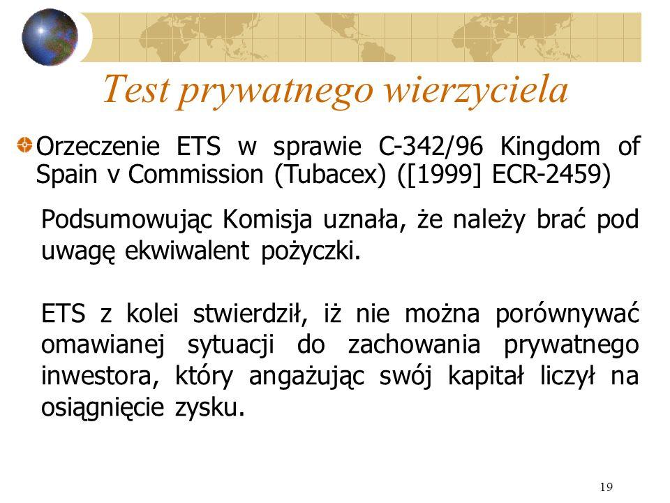 19 Test prywatnego wierzyciela Podsumowując Komisja uznała, że należy brać pod uwagę ekwiwalent pożyczki. ETS z kolei stwierdził, iż nie można porówny